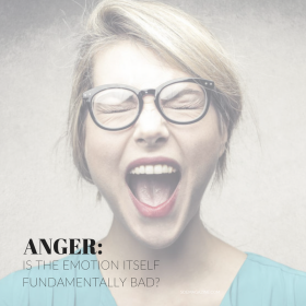 On the Subject of Anger. Is the emotion itself fundamentally bad?