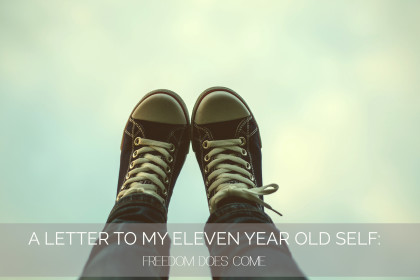 A Letter To My 11 Year Old Self: Freedom Comes