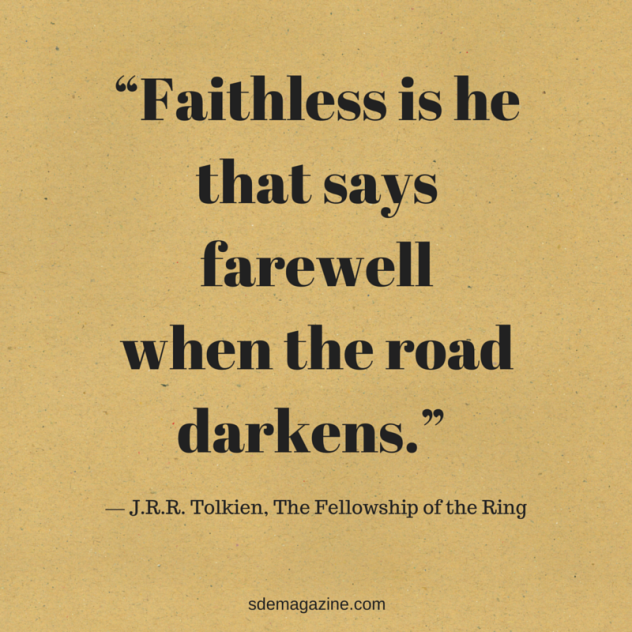 """Faithless is he that says farewell when the road darkens."" ― J.R.R. Tolkien, The Fellowship of the Rin"