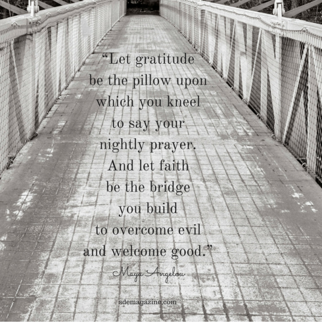 """Let gratitude be the pillow upon which you kneel to say your nightly prayer. And let faith be the"