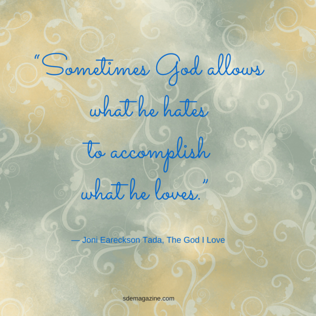 """Sometimes God allows what he hates to accomplish what he loves."" ― Joni Eareckson Tada, The God I Lo"