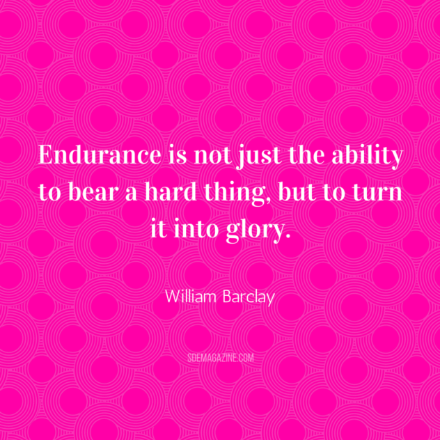 Endurance is not just the ability to bear a hard thing, but to turn it into glory. William Barclay