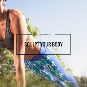 Ten Yoga Poses That Will Sculpt Your Body