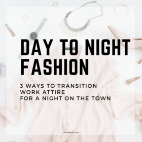 Day To Night Fashion: 3 Ways To Transition Work Attire For A Night On The Town